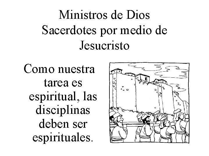 Ministros de Dios Sacerdotes por medio de Jesucristo Como nuestra tarea es espiritual, las