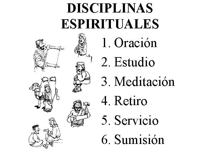 DISCIPLINAS ESPIRITUALES 1. Oración 2. Estudio 3. Meditación 4. Retiro 5. Servicio 6. Sumisión