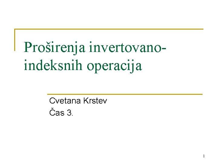 Proširenja invertovanoindeksnih operacija Cvetana Krstev Čas 3. 1