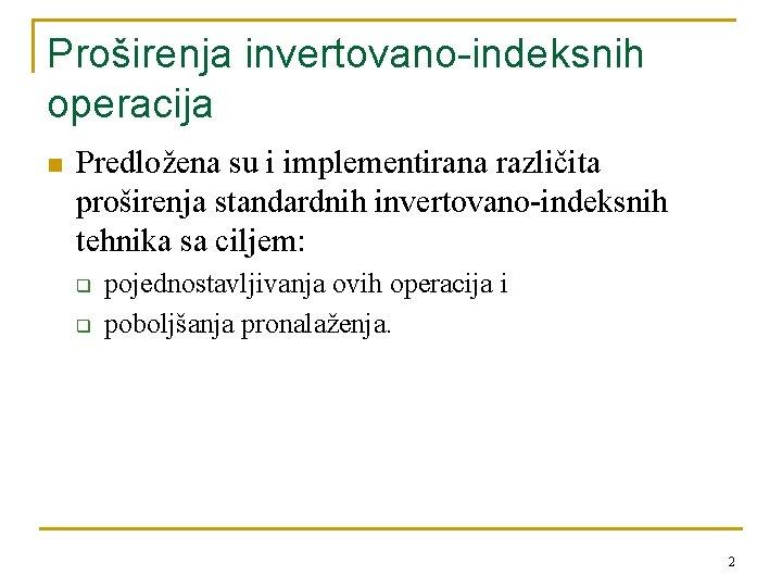 Proširenja invertovano-indeksnih operacija n Predložena su i implementirana različita proširenja standardnih invertovano-indeksnih tehnika sa