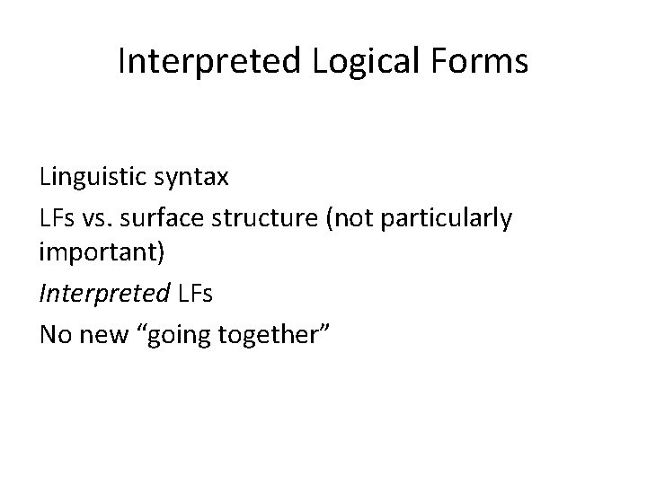 Interpreted Logical Forms Linguistic syntax LFs vs. surface structure (not particularly important) Interpreted LFs