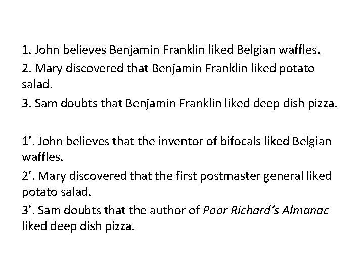 1. John believes Benjamin Franklin liked Belgian waffles. 2. Mary discovered that Benjamin Franklin