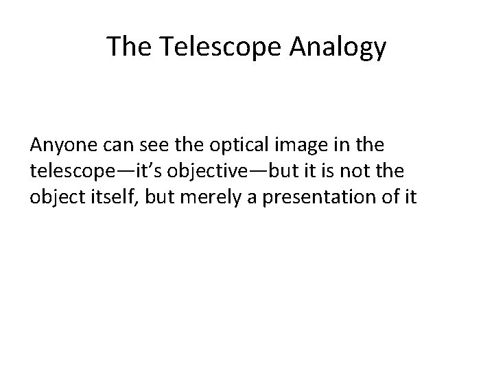 The Telescope Analogy Anyone can see the optical image in the telescope—it's objective—but it