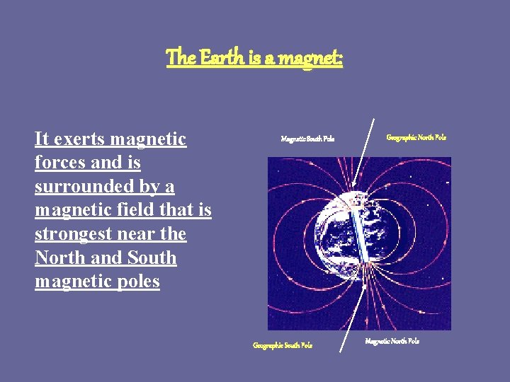 The Earth is a magnet: It exerts magnetic forces and is surrounded by a