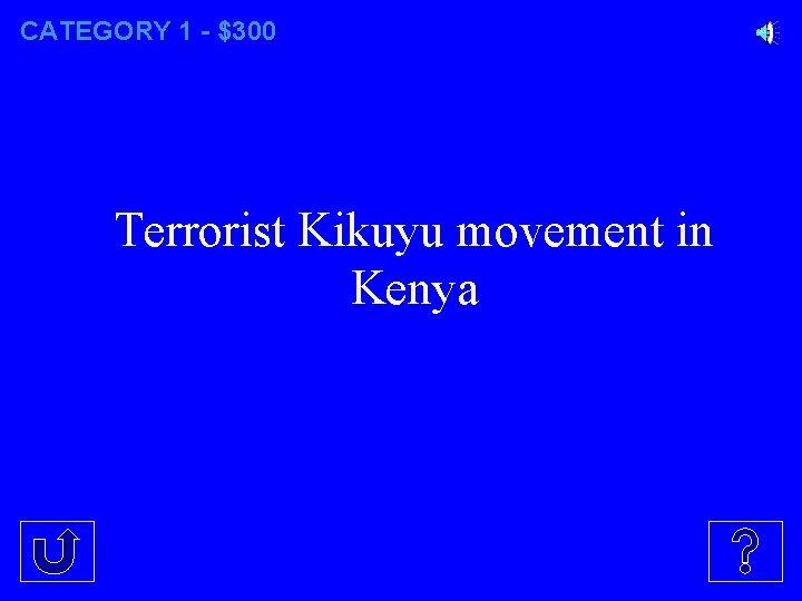 CATEGORY 1 - $300 Terrorist Kikuyu movement in Kenya