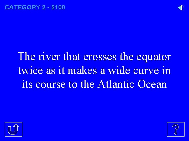 CATEGORY 2 - $100 The river that crosses the equator twice as it makes