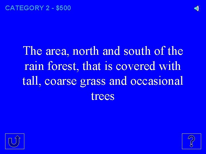 CATEGORY 2 - $500 The area, north and south of the rain forest, that