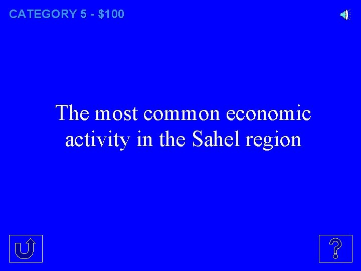 CATEGORY 5 - $100 The most common economic activity in the Sahel region