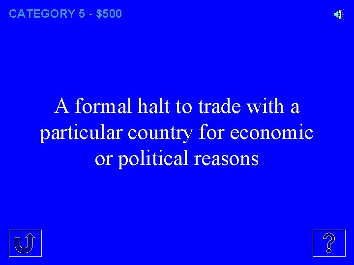 CATEGORY 5 - $500 A formal halt to trade with a particular country for