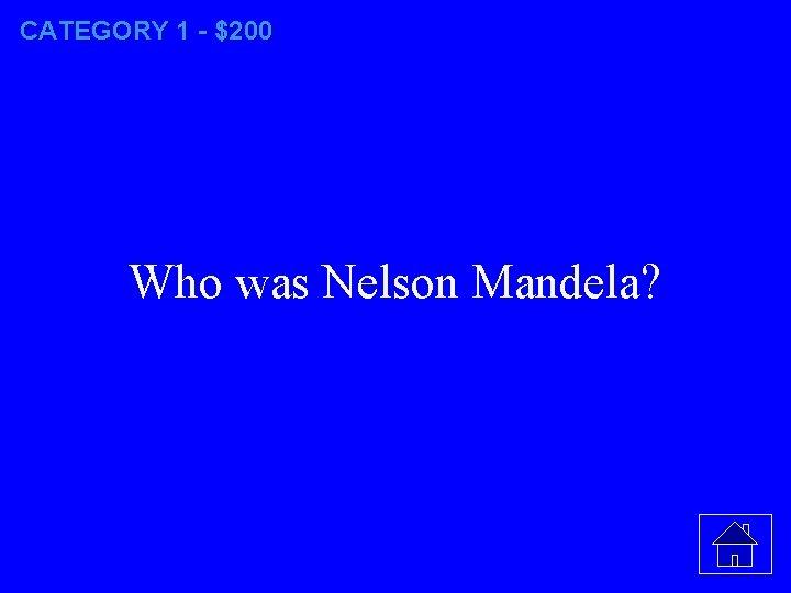 CATEGORY 1 - $200 Who was Nelson Mandela?