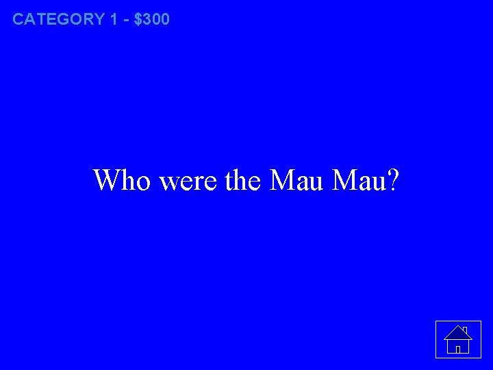 CATEGORY 1 - $300 Who were the Mau?