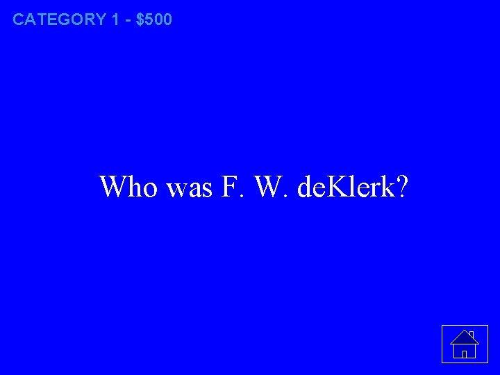 CATEGORY 1 - $500 Who was F. W. de. Klerk?