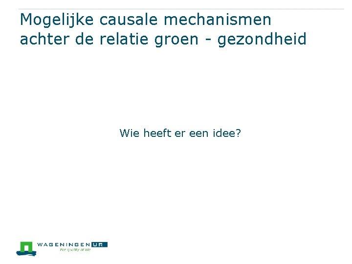 Mogelijke causale mechanismen achter de relatie groen - gezondheid Wie heeft er een idee?