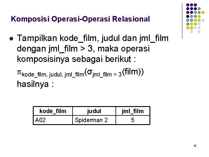 Komposisi Operasi-Operasi Relasional l Tampilkan kode_film, judul dan jml_film dengan jml_film > 3, maka