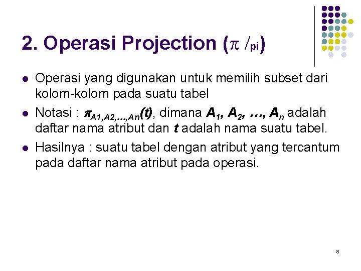 2. Operasi Projection (p /pi) l l l Operasi yang digunakan untuk memilih subset