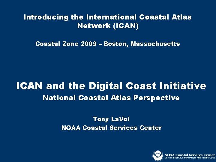 Introducing the International Coastal Atlas Network (ICAN) Coastal Zone 2009 – Boston, Massachusetts ICAN