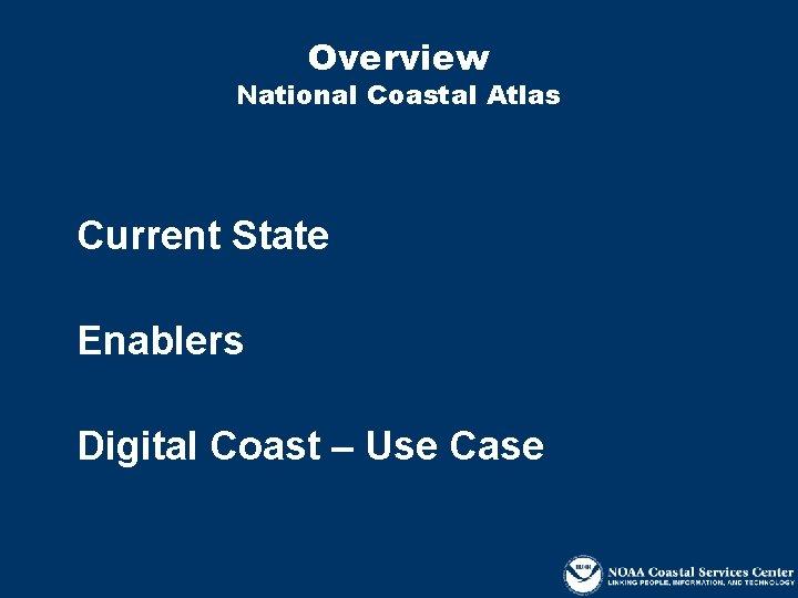 Overview National Coastal Atlas Current State Enablers Digital Coast – Use Case