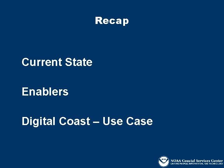 Recap Current State Enablers Digital Coast – Use Case