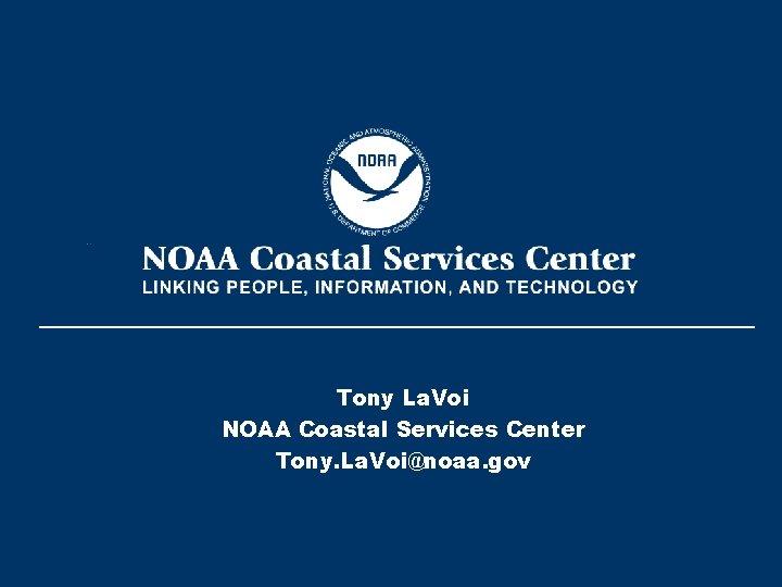 Tony La. Voi NOAA Coastal Services Center Tony. La. Voi@noaa. gov