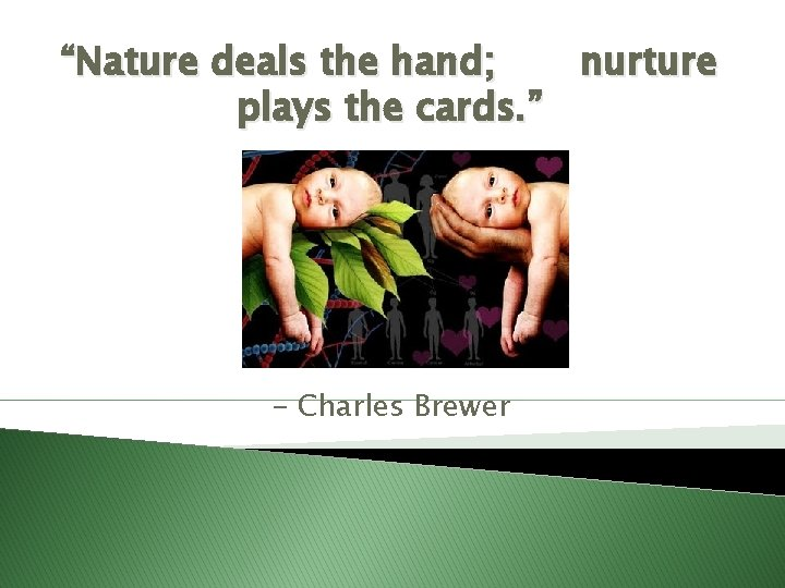 """""""Nature deals the hand; nurture plays the cards. """" - Charles Brewer"""
