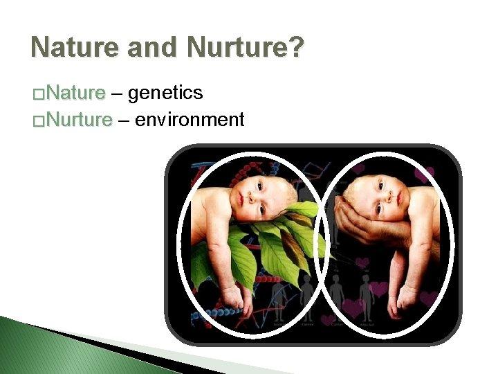 Nature and Nurture? �Nature – genetics �Nurture – environment