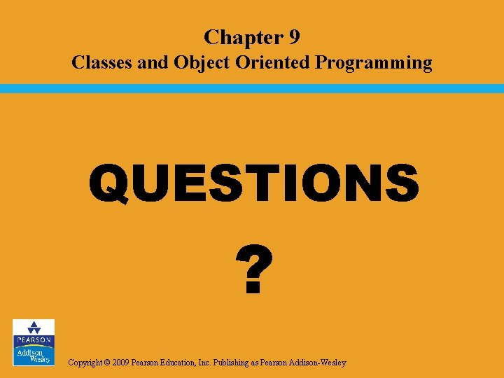 Chapter 9 Classes and Object Oriented Programming QUESTIONS ? Copyright © 2009 Pearson Education,