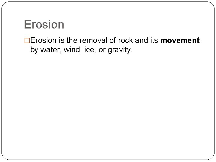 Erosion �Erosion is the removal of rock and its movement by water, wind, ice,