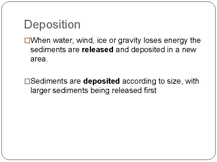 Deposition �When water, wind, ice or gravity loses energy the sediments are released and