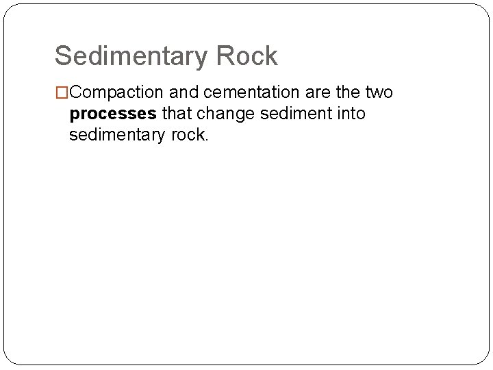 Sedimentary Rock �Compaction and cementation are the two processes that change sediment into sedimentary
