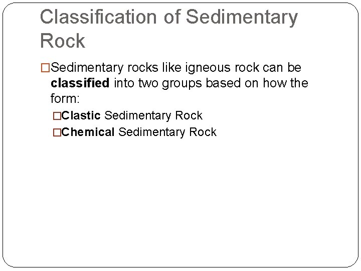 Classification of Sedimentary Rock �Sedimentary rocks like igneous rock can be classified into two