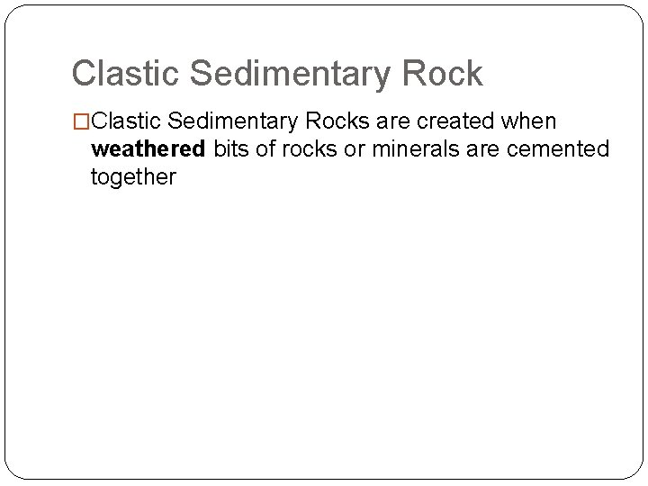 Clastic Sedimentary Rock �Clastic Sedimentary Rocks are created when weathered bits of rocks or