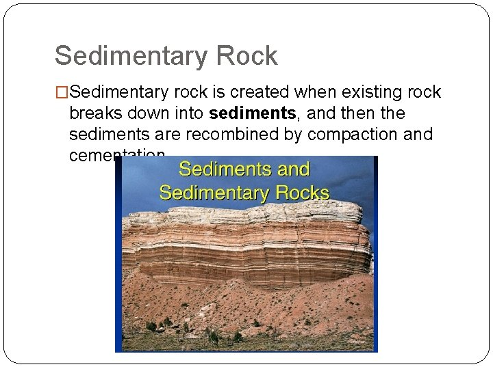 Sedimentary Rock �Sedimentary rock is created when existing rock breaks down into sediments, and