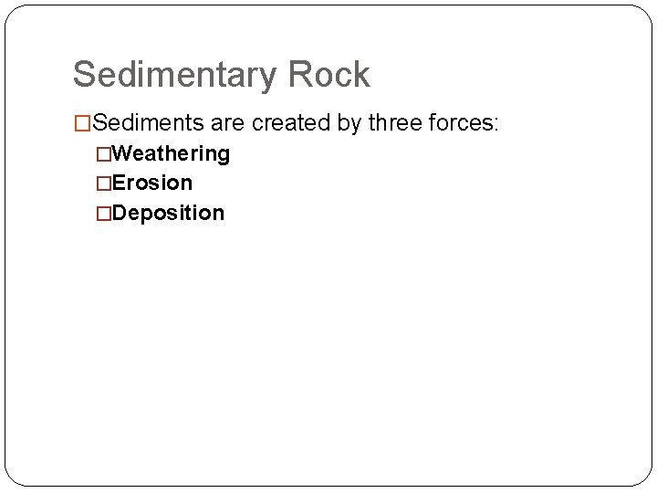 Sedimentary Rock �Sediments are created by three forces: �Weathering �Erosion �Deposition