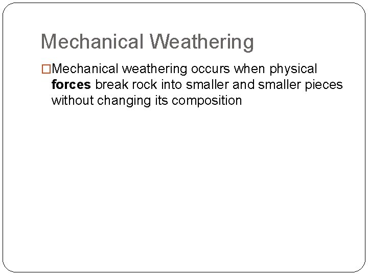 Mechanical Weathering �Mechanical weathering occurs when physical forces break rock into smaller and smaller