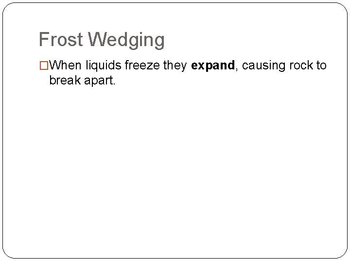 Frost Wedging �When liquids freeze they expand, causing rock to break apart.
