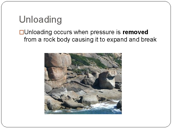 Unloading �Unloading occurs when pressure is removed from a rock body causing it to
