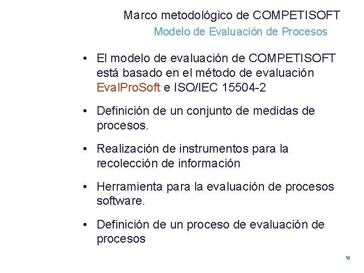 Marco metodológico de COMPETISOFT Modelo de Evaluación de Procesos • El modelo de evaluación