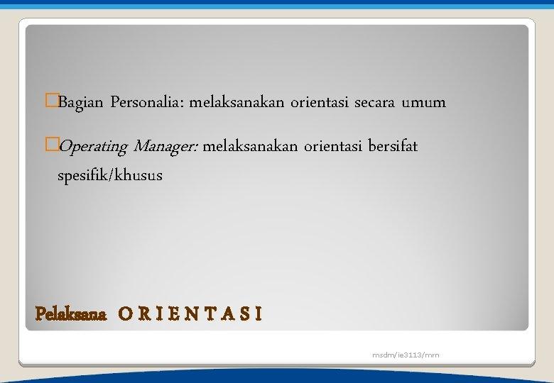 �Bagian Personalia: melaksanakan orientasi secara umum �Operating Manager: spesifik/khusus melaksanakan orientasi bersifat Pelaksana O