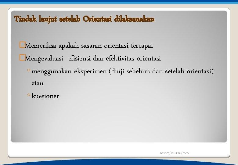 Tindak lanjut setelah Orientasi dilaksanakan �Memeriksa apakah sasaran orientasi tercapai �Mengevaluasi efisiensi dan efektivitas