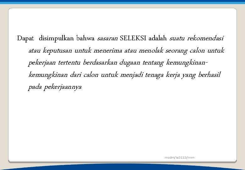 Dapat disimpulkan bahwa sasaran SELEKSI adalah suatu rekomendasi atau keputusan untuk menerima atau menolak