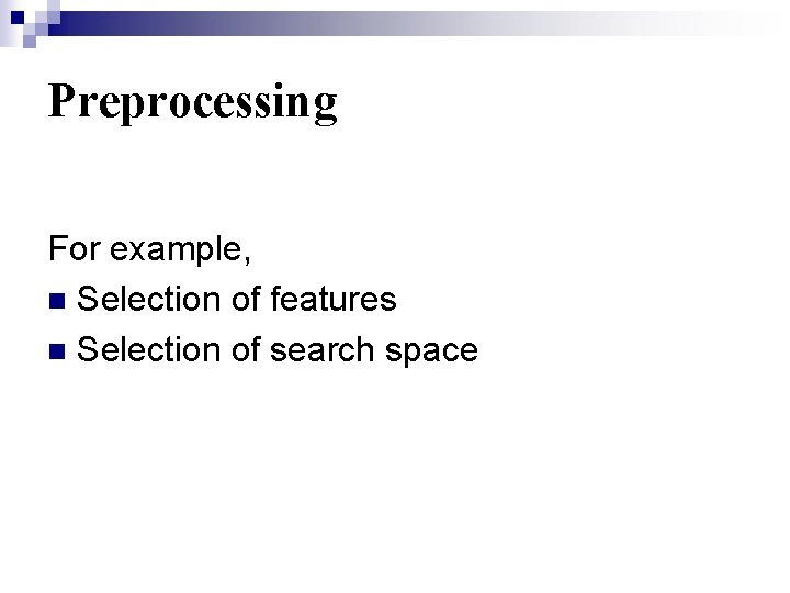 Preprocessing For example, n Selection of features n Selection of search space