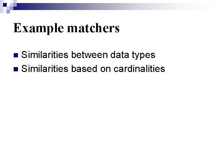 Example matchers Similarities between data types n Similarities based on cardinalities n