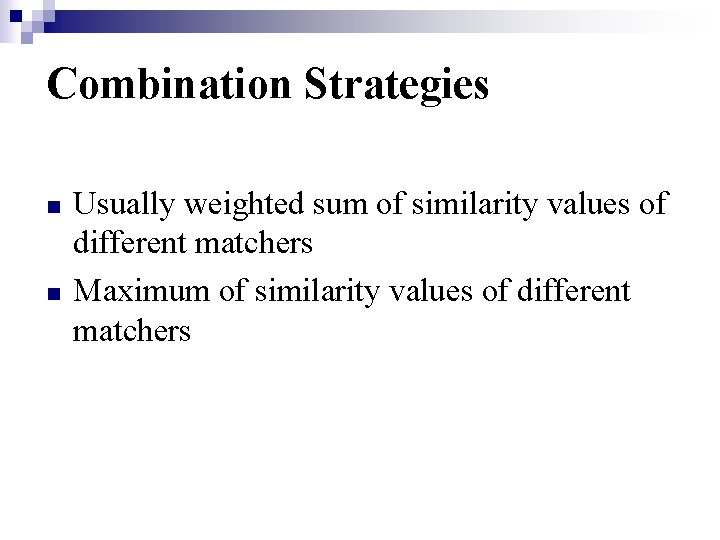 Combination Strategies n n Usually weighted sum of similarity values of different matchers Maximum