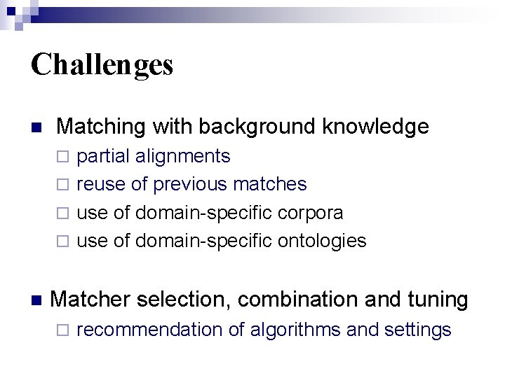 Challenges n Matching with background knowledge ¨ partial alignments ¨ reuse of previous matches
