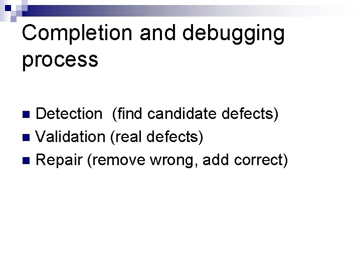 Completion and debugging process Detection (find candidate defects) n Validation (real defects) n Repair