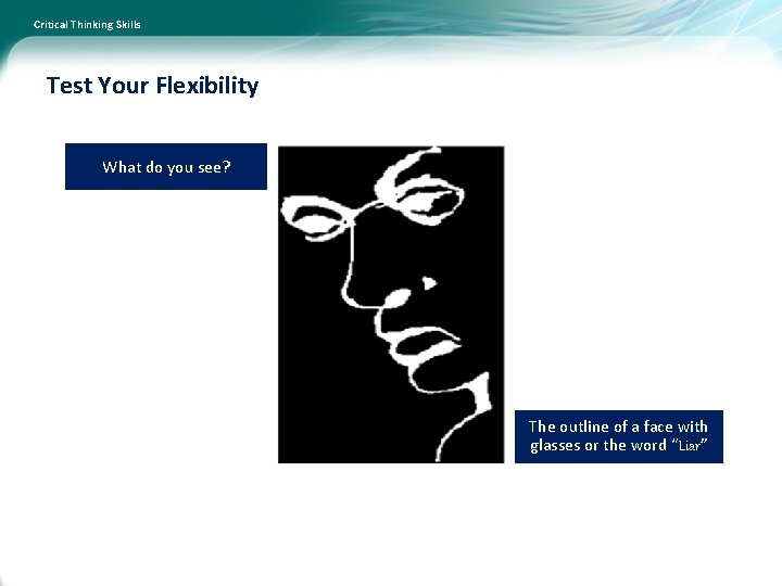 Critical Thinking Skills Test Your Flexibility What do you see? The outline of a