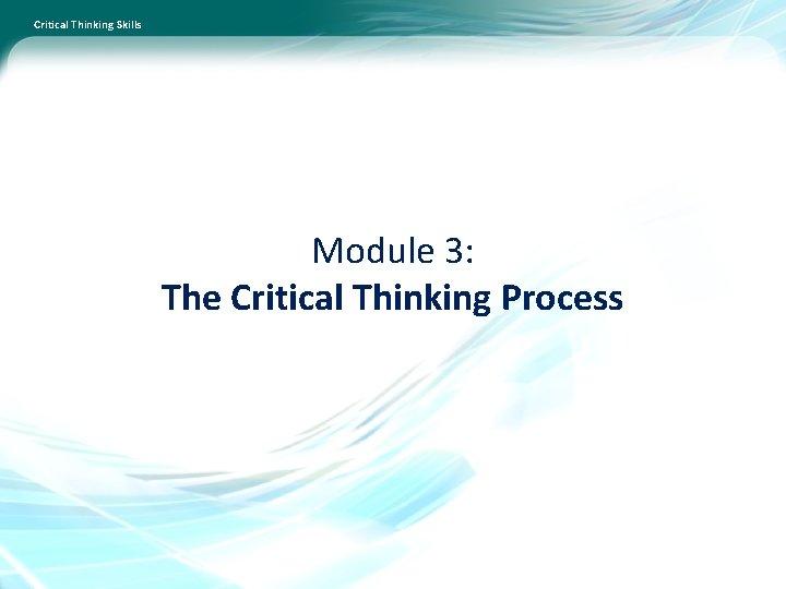 Critical Thinking Skills Module 3: The Critical Thinking Process