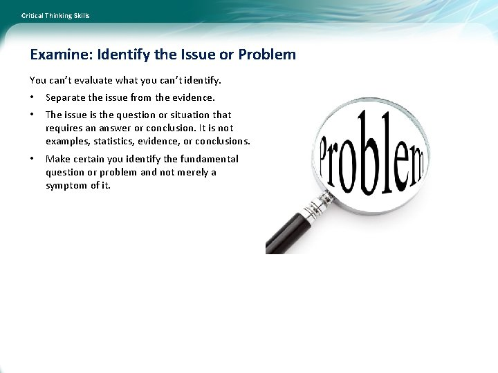 Critical Thinking Skills Examine: Identify the Issue or Problem You can't evaluate what you