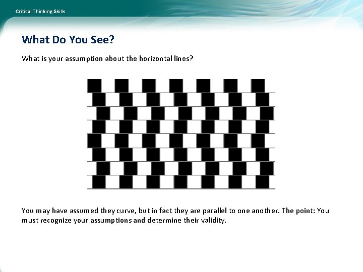 Critical Thinking Skills What Do You See? What is your assumption about the horizontal