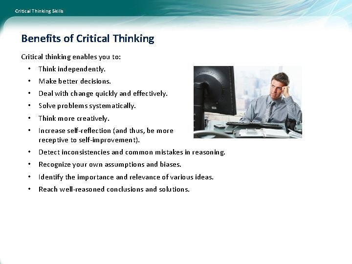 Critical Thinking Skills Benefits of Critical Thinking Critical thinking enables you to: • Think
